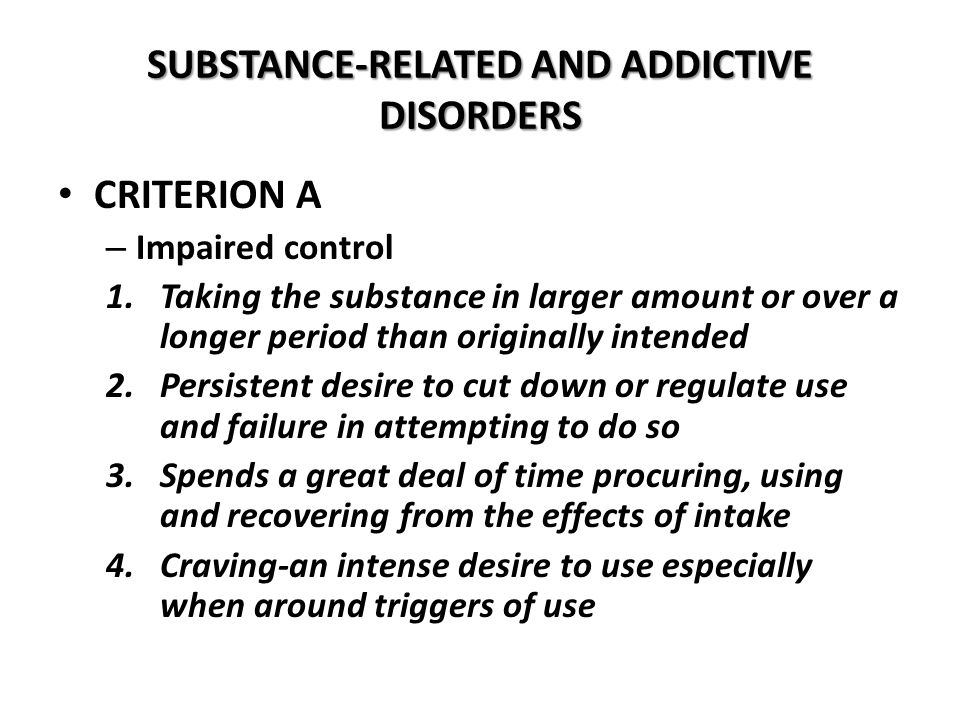 SUBSTANCE-RELATED AND ADDICTIVE DISORDERS CRITERION A – Impaired control 1.Taking the substance in larger amount or over a longer period than original