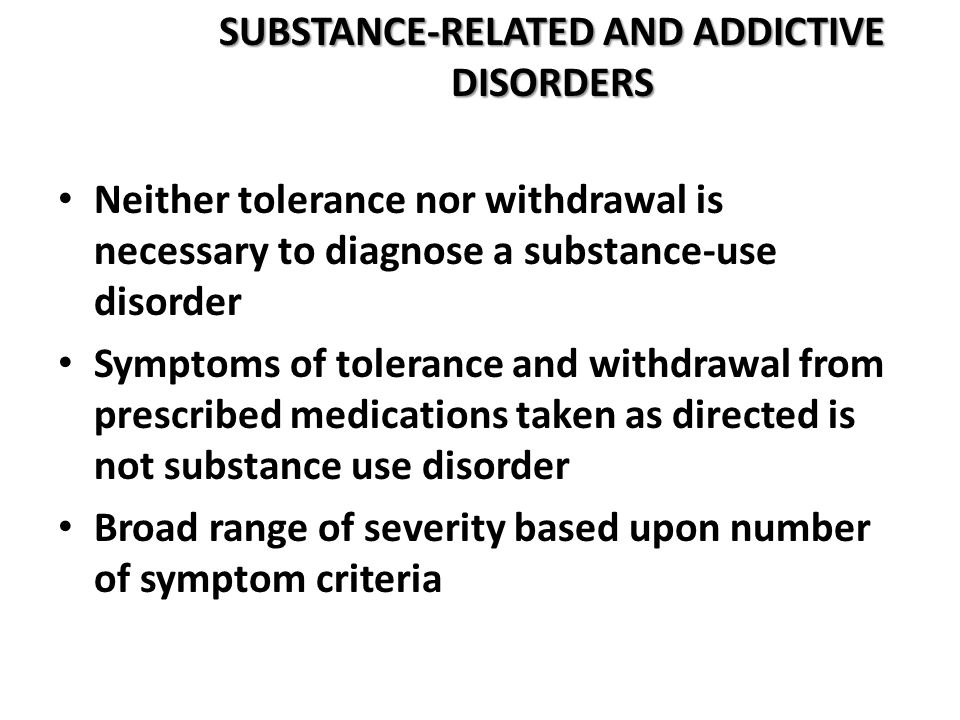 SUBSTANCE-RELATED AND ADDICTIVE DISORDERS Neither tolerance nor withdrawal is necessary to diagnose a substance-use disorder Symptoms of tolerance and