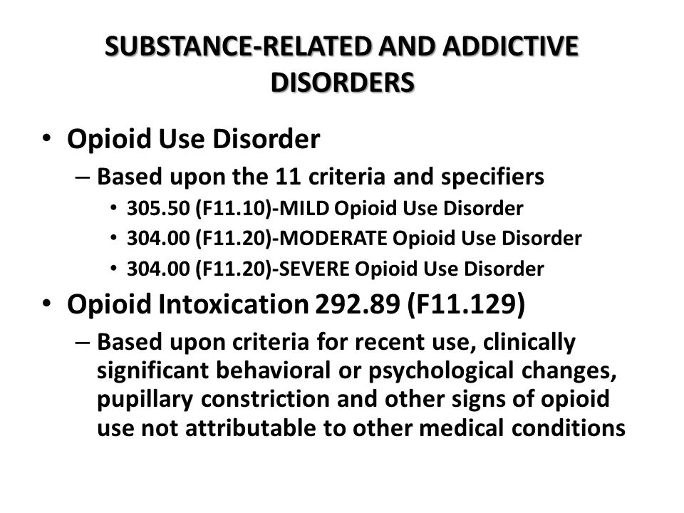 SUBSTANCE-RELATED AND ADDICTIVE DISORDERS Opioid Use Disorder – Based upon the 11 criteria and specifiers 305.50 (F11.10)-MILD Opioid Use Disorder 304