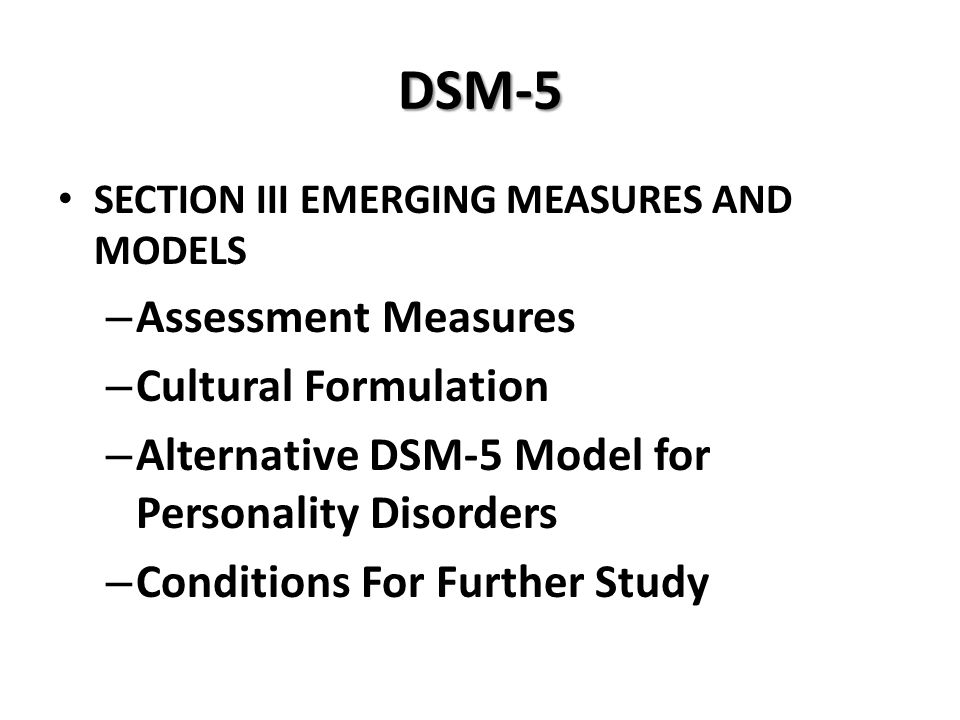 DSM-5 SECTION III EMERGING MEASURES AND MODELS – Assessment Measures – Cultural Formulation – Alternative DSM-5 Model for Personality Disorders – Cond