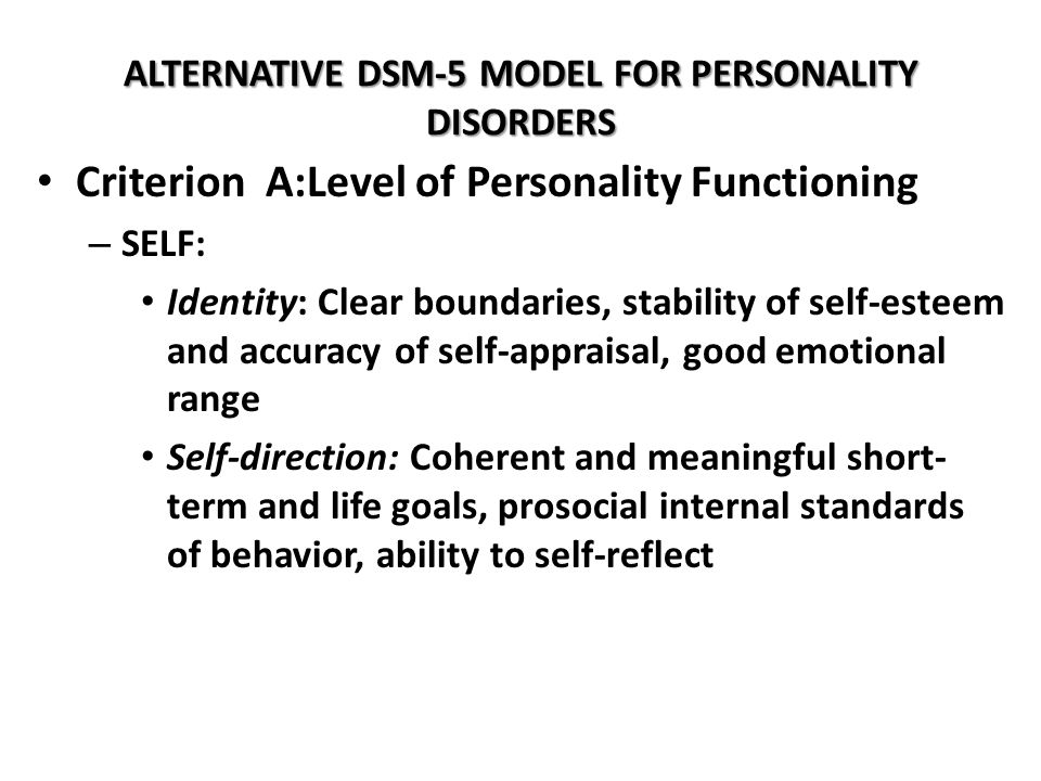 ALTERNATIVE DSM-5 MODEL FOR PERSONALITY DISORDERS Criterion A:Level of Personality Functioning – SELF: Identity: Clear boundaries, stability of self-e