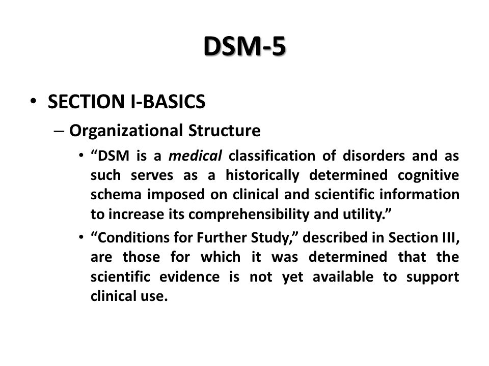 """DSM-5 SECTION I-BASICS – Organizational Structure """"DSM is a medical classification of disorders and as such serves as a historically determined cognit"""