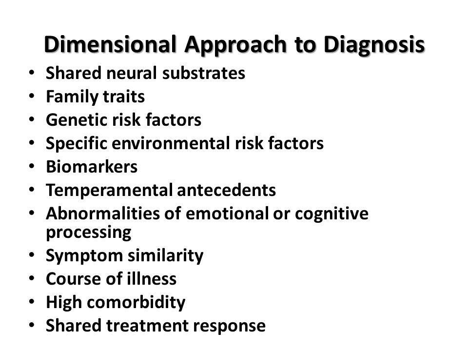 Dimensional Approach to Diagnosis Shared neural substrates Family traits Genetic risk factors Specific environmental risk factors Biomarkers Temperame