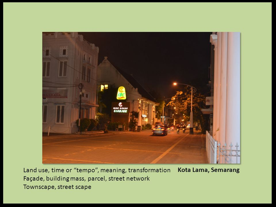 Kota Lama, Semarang Land use, time or tempo , meaning, transformation Façade, building mass, parcel, street network Townscape, street scape