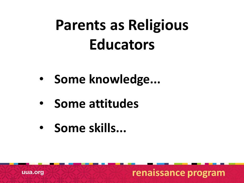 Parents as Religious Educators Some knowledge... Some attitudes Some skills... renaissance program