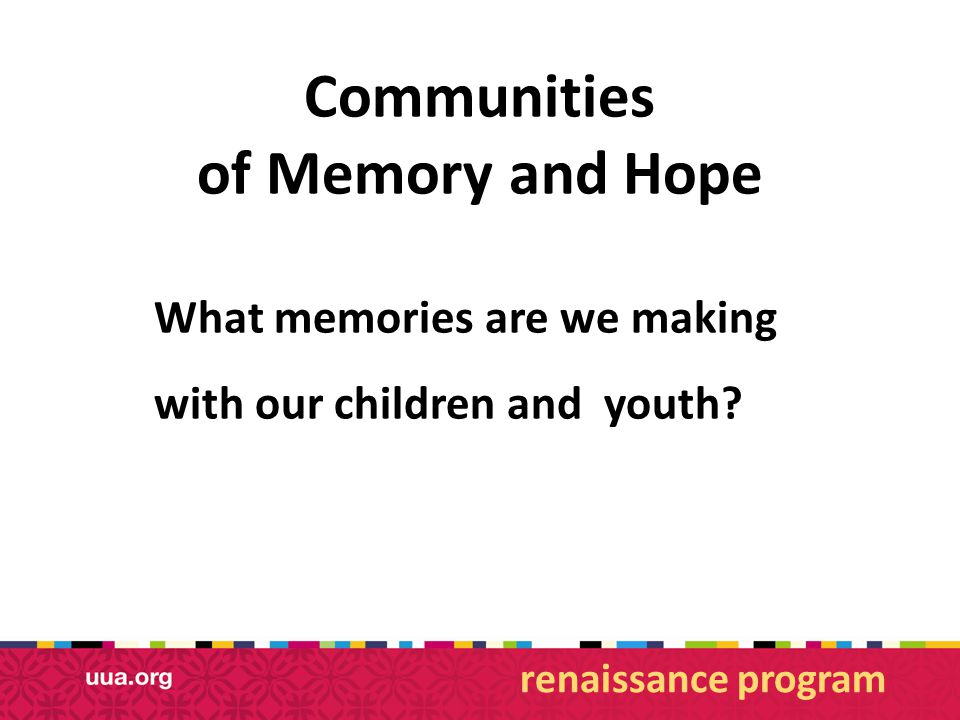 Communities of Memory and Hope What memories are we making with our children and youth.