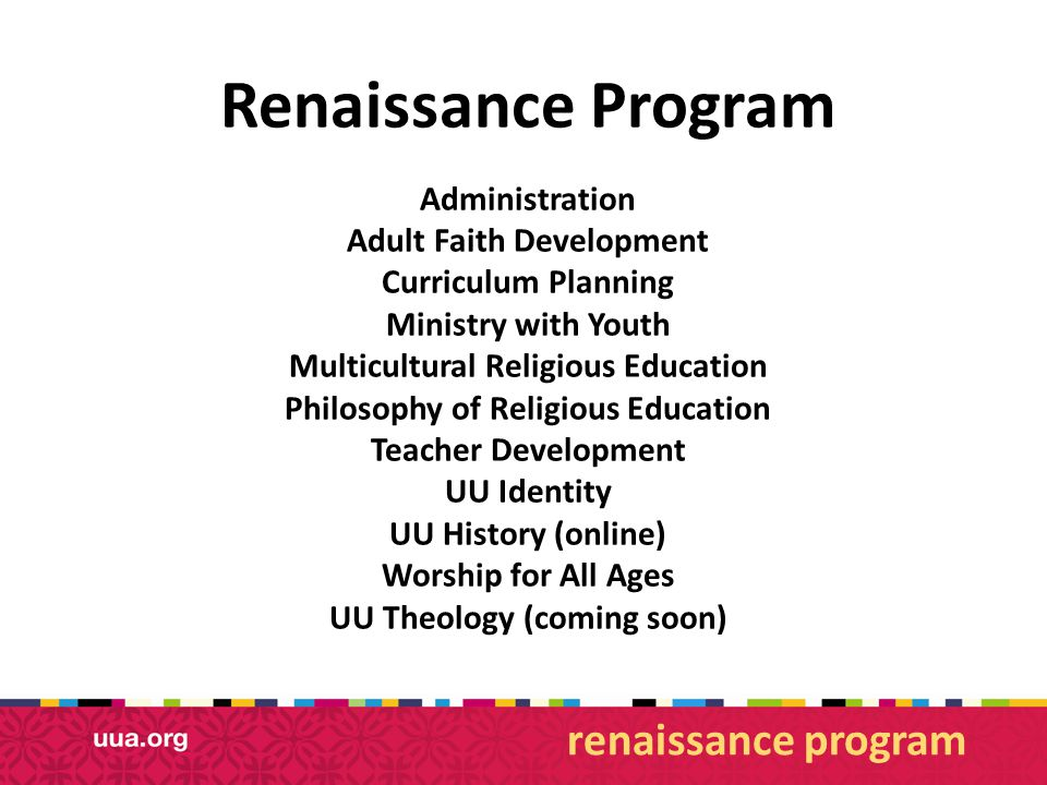 Renaissance Program Administration Adult Faith Development Curriculum Planning Ministry with Youth Multicultural Religious Education Philosophy of Religious Education Teacher Development UU Identity UU History (online) Worship for All Ages UU Theology (coming soon) renaissance program