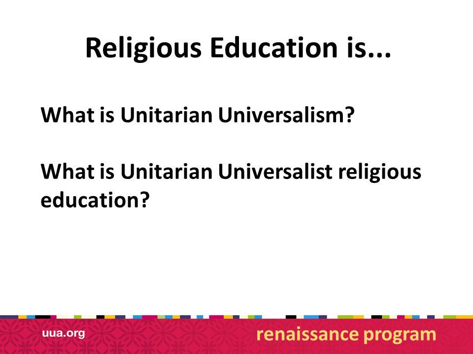 Religious Education is... What is Unitarian Universalism.