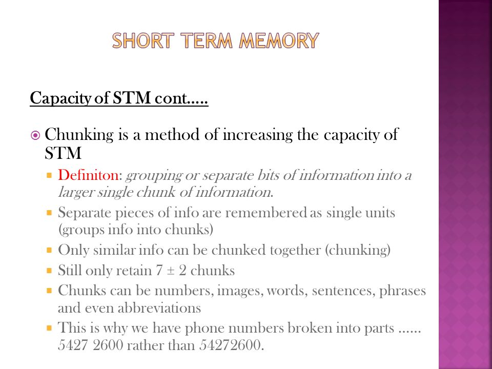 Capacity of STM cont…..  Chunking is a method of increasing the capacity of STM  Definiton: grouping or separate bits of information into a larger s