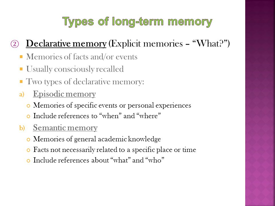 "② Declarative memory (Explicit memories – ""What?"")  Memories of facts and/or events  Usually consciously recalled  Two types of declarative memory:"