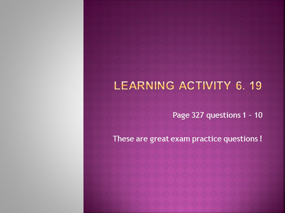 Page 327 questions 1 – 10 These are great exam practice questions !
