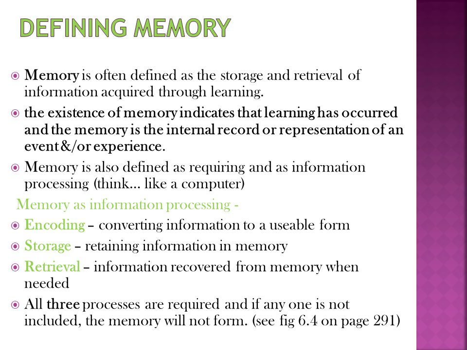  Memory is often defined as the storage and retrieval of information acquired through learning.  the existence of memory indicates that learning has