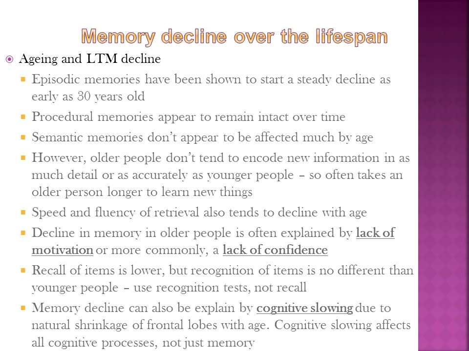  Ageing and LTM decline  Episodic memories have been shown to start a steady decline as early as 30 years old  Procedural memories appear to remain