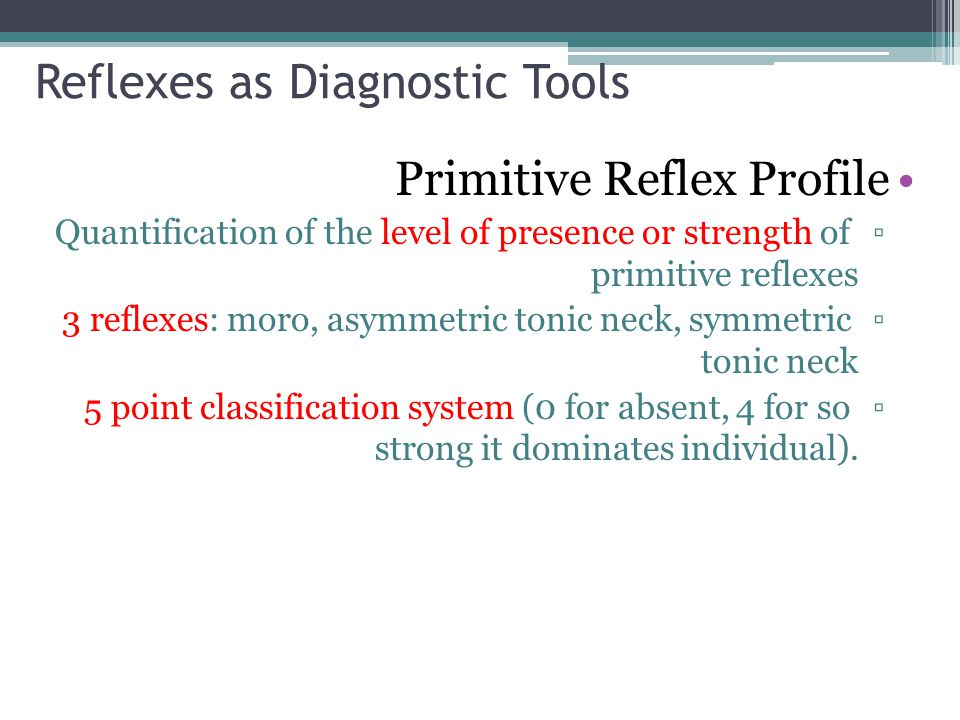 Reflexes as Diagnostic Tools Primitive Reflex Profile ▫Quantification of the level of presence or strength of primitive reflexes ▫ 3 reflexes: moro, a