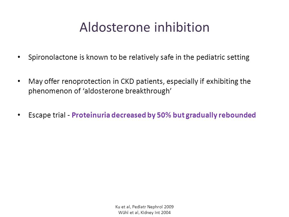 Aldosterone inhibition Spironolactone is known to be relatively safe in the pediatric setting May offer renoprotection in CKD patients, especially if exhibiting the phenomenon of 'aldosterone breakthrough' Escape trial - Proteinuria decreased by 50% but gradually rebounded Ku et al, Pediatr Nephrol 2009 Wühl et al, Kidney Int 2004