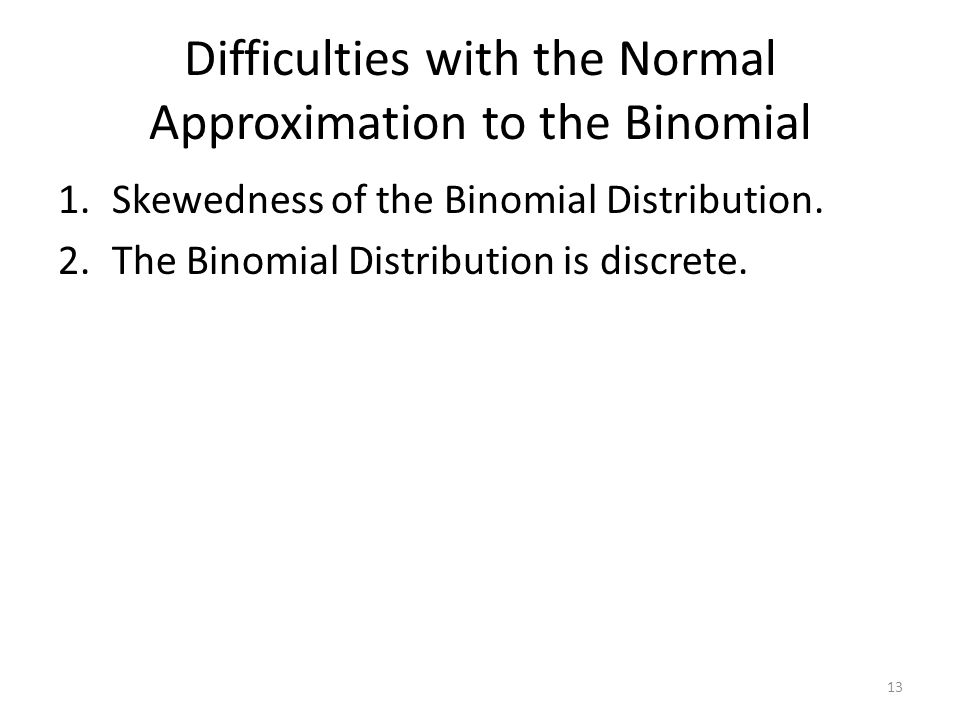 Difficulties with the Normal Approximation to the Binomial 1.Skewedness of the Binomial Distribution. 2.The Binomial Distribution is discrete. 13