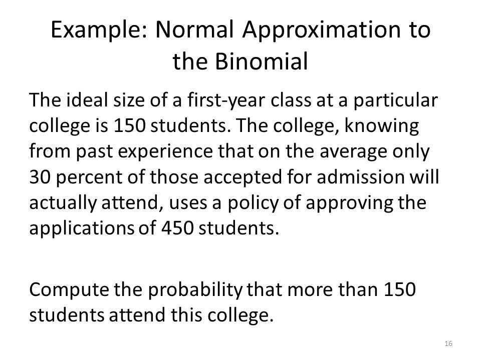 Example: Normal Approximation to the Binomial The ideal size of a first-year class at a particular college is 150 students. The college, knowing from