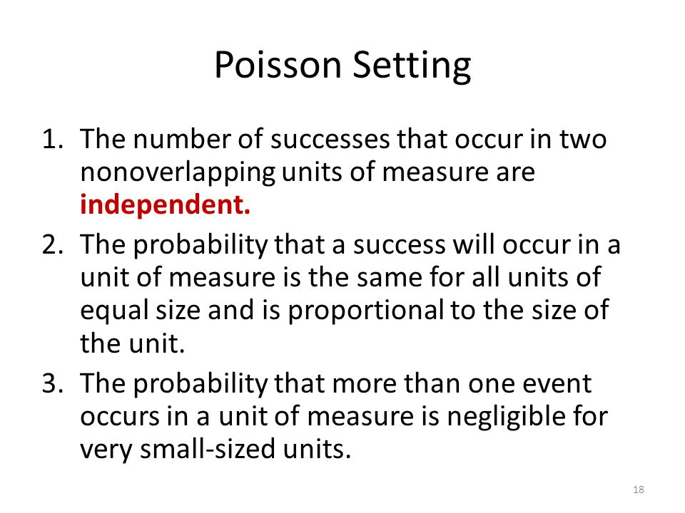 Poisson Setting 1.The number of successes that occur in two nonoverlapping units of measure are independent. 2.The probability that a success will occ