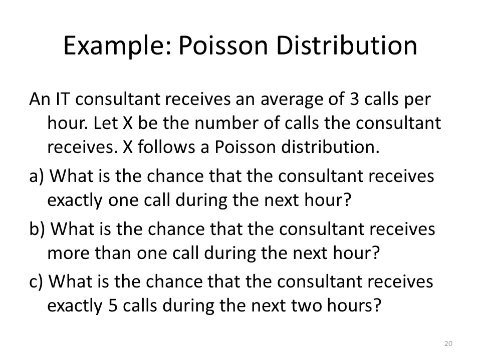 Example: Poisson Distribution An IT consultant receives an average of 3 calls per hour. Let X be the number of calls the consultant receives. X follow