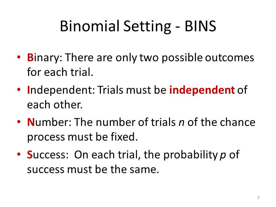 Binomial Setting - BINS Binary: There are only two possible outcomes for each trial. Independent: Trials must be independent of each other. Number: Th