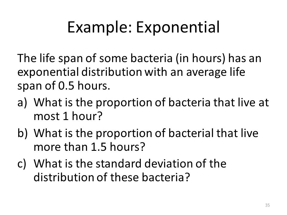 Example: Exponential The life span of some bacteria (in hours) has an exponential distribution with an average life span of 0.5 hours. a)What is the p