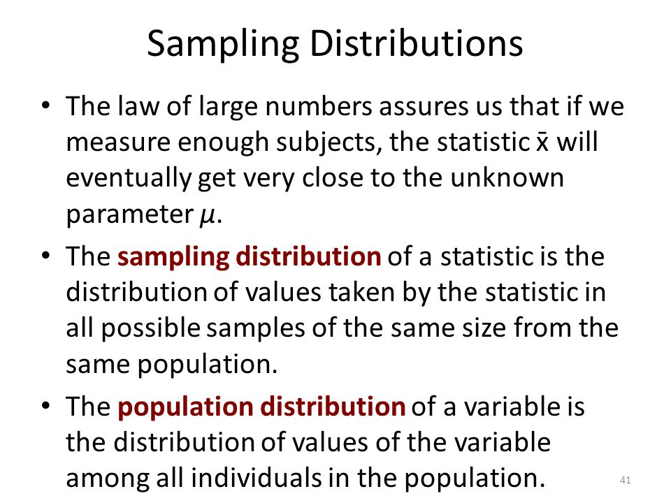 Sampling Distributions The law of large numbers assures us that if we measure enough subjects, the statistic x̄ will eventually get very close to the