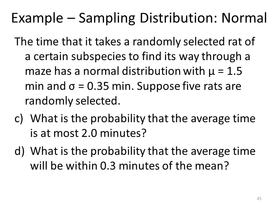 Example – Sampling Distribution: Normal The time that it takes a randomly selected rat of a certain subspecies to find its way through a maze has a no