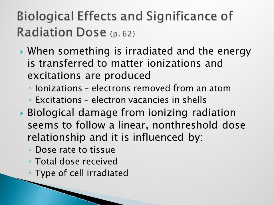  When something is irradiated and the energy is transferred to matter ionizations and excitations are produced ◦ Ionizations – electrons removed from an atom ◦ Excitations – electron vacancies in shells  Biological damage from ionizing radiation seems to follow a linear, nonthreshold dose relationship and it is influenced by: ◦ Dose rate to tissue ◦ Total dose received ◦ Type of cell irradiated