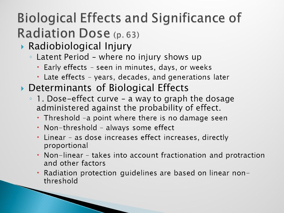  Radiobiological Injury ◦ Latent Period – where no injury shows up  Early effects – seen in minutes, days, or weeks  Late effects – years, decades, and generations later  Determinants of Biological Effects ◦ 1.
