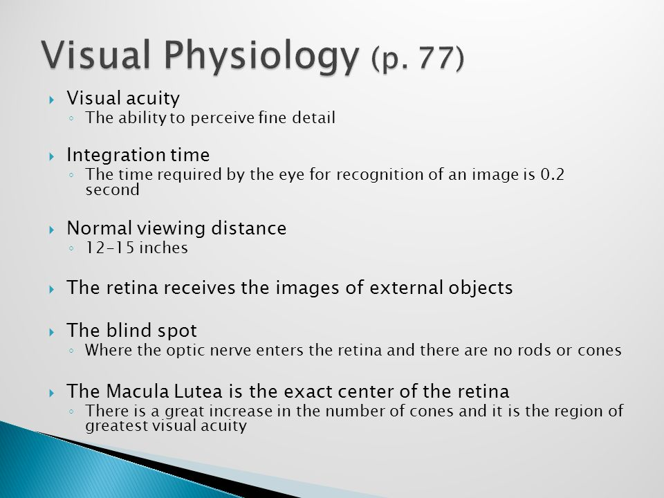 Visual acuity ◦ The ability to perceive fine detail  Integration time ◦ The time required by the eye for recognition of an image is 0.2 second  Normal viewing distance ◦ 12-15 inches  The retina receives the images of external objects  The blind spot ◦ Where the optic nerve enters the retina and there are no rods or cones  The Macula Lutea is the exact center of the retina ◦ There is a great increase in the number of cones and it is the region of greatest visual acuity