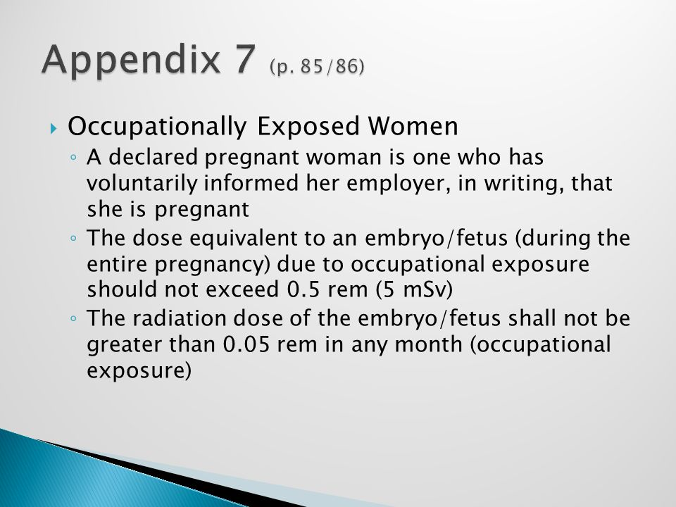  Occupationally Exposed Women ◦ A declared pregnant woman is one who has voluntarily informed her employer, in writing, that she is pregnant ◦ The dose equivalent to an embryo/fetus (during the entire pregnancy) due to occupational exposure should not exceed 0.5 rem (5 mSv) ◦ The radiation dose of the embryo/fetus shall not be greater than 0.05 rem in any month (occupational exposure)