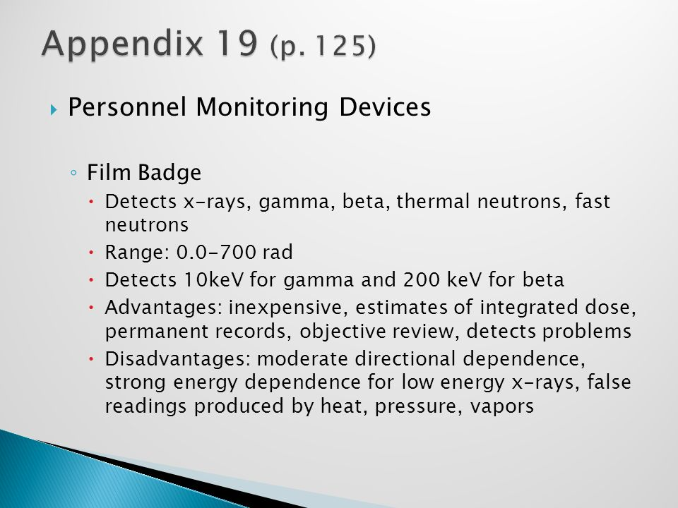  Personnel Monitoring Devices ◦ Film Badge  Detects x-rays, gamma, beta, thermal neutrons, fast neutrons  Range: 0.0-700 rad  Detects 10keV for gamma and 200 keV for beta  Advantages: inexpensive, estimates of integrated dose, permanent records, objective review, detects problems  Disadvantages: moderate directional dependence, strong energy dependence for low energy x-rays, false readings produced by heat, pressure, vapors