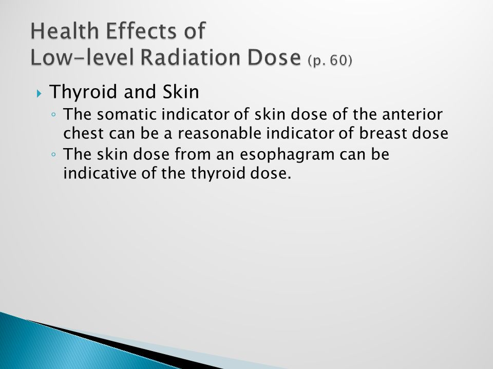  Thyroid and Skin ◦ The somatic indicator of skin dose of the anterior chest can be a reasonable indicator of breast dose ◦ The skin dose from an esophagram can be indicative of the thyroid dose.