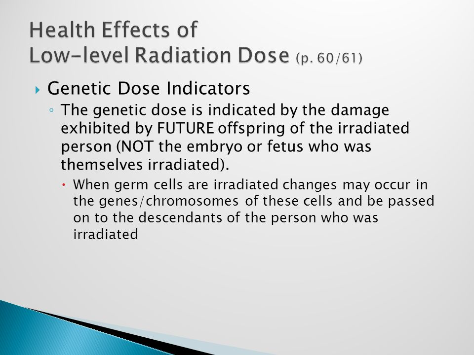  Genetic Dose Indicators ◦ The genetic dose is indicated by the damage exhibited by FUTURE offspring of the irradiated person (NOT the embryo or fetus who was themselves irradiated).