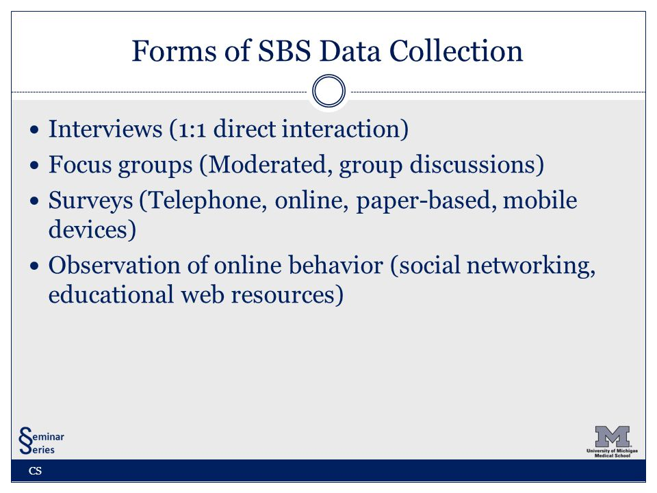 Forms of SBS Data Collection Interviews (1:1 direct interaction) Focus groups (Moderated, group discussions) Surveys (Telephone, online, paper-based, mobile devices) Observation of online behavior (social networking, educational web resources) CS