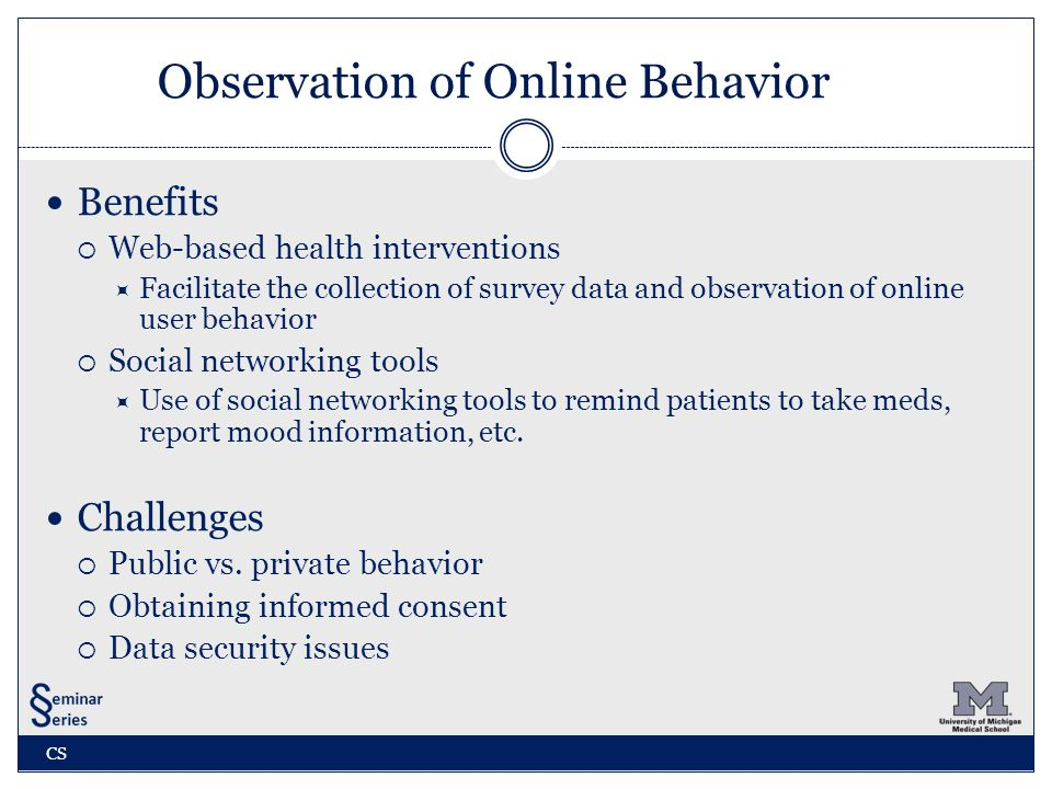 Observation of Online Behavior Benefits  Web-based health interventions  Facilitate the collection of survey data and observation of online user behavior  Social networking tools  Use of social networking tools to remind patients to take meds, report mood information, etc.