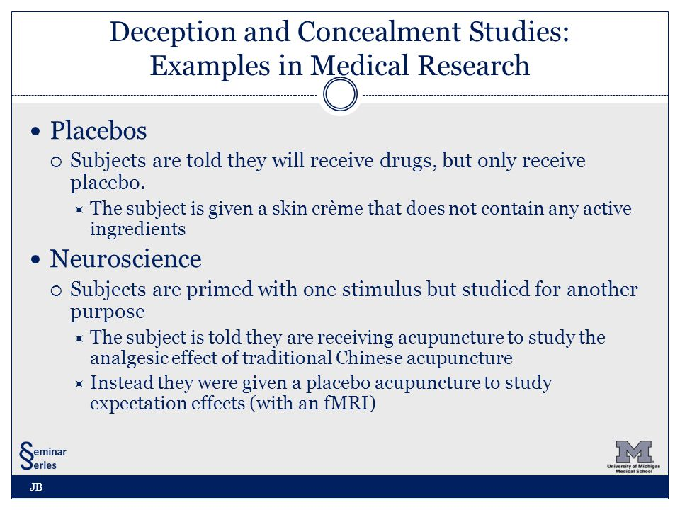 Deception and Concealment Studies: Examples in Medical Research Placebos  Subjects are told they will receive drugs, but only receive placebo.