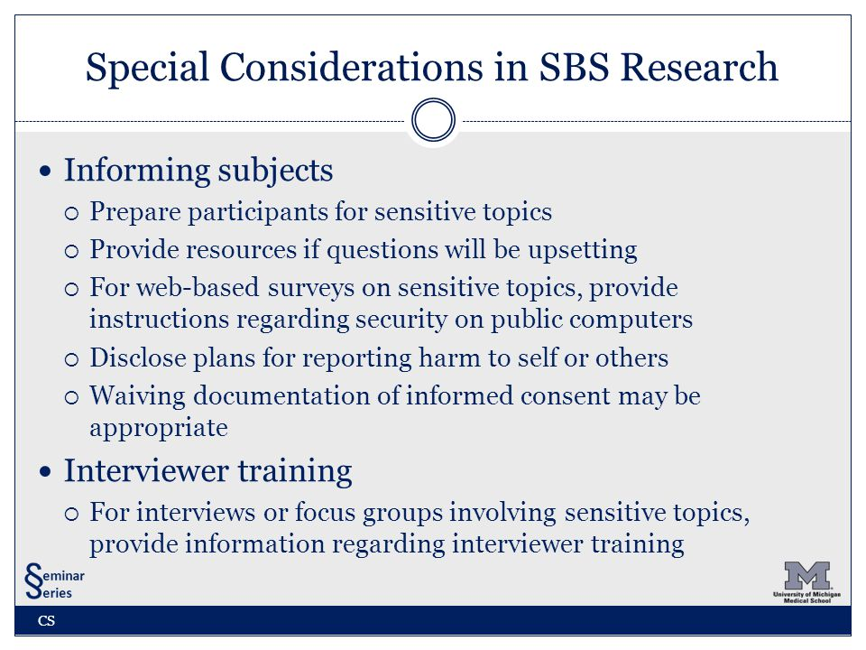 Special Considerations in SBS Research Informing subjects  Prepare participants for sensitive topics  Provide resources if questions will be upsetting  For web-based surveys on sensitive topics, provide instructions regarding security on public computers  Disclose plans for reporting harm to self or others  Waiving documentation of informed consent may be appropriate Interviewer training  For interviews or focus groups involving sensitive topics, provide information regarding interviewer training CS