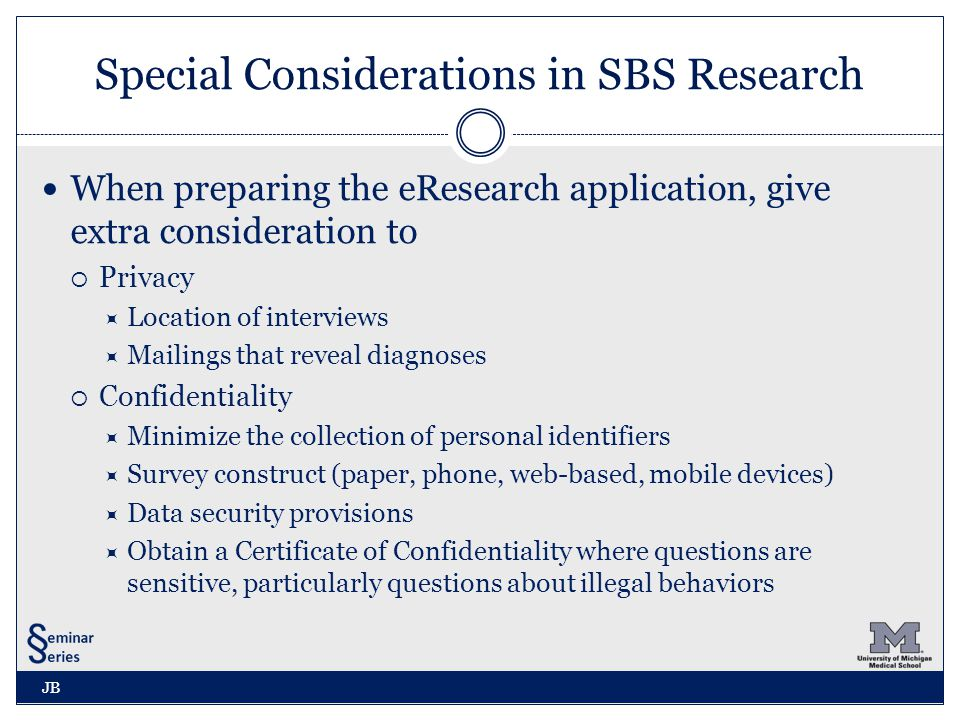 Special Considerations in SBS Research When preparing the eResearch application, give extra consideration to  Privacy  Location of interviews  Mailings that reveal diagnoses  Confidentiality  Minimize the collection of personal identifiers  Survey construct (paper, phone, web-based, mobile devices)  Data security provisions  Obtain a Certificate of Confidentiality where questions are sensitive, particularly questions about illegal behaviors JB