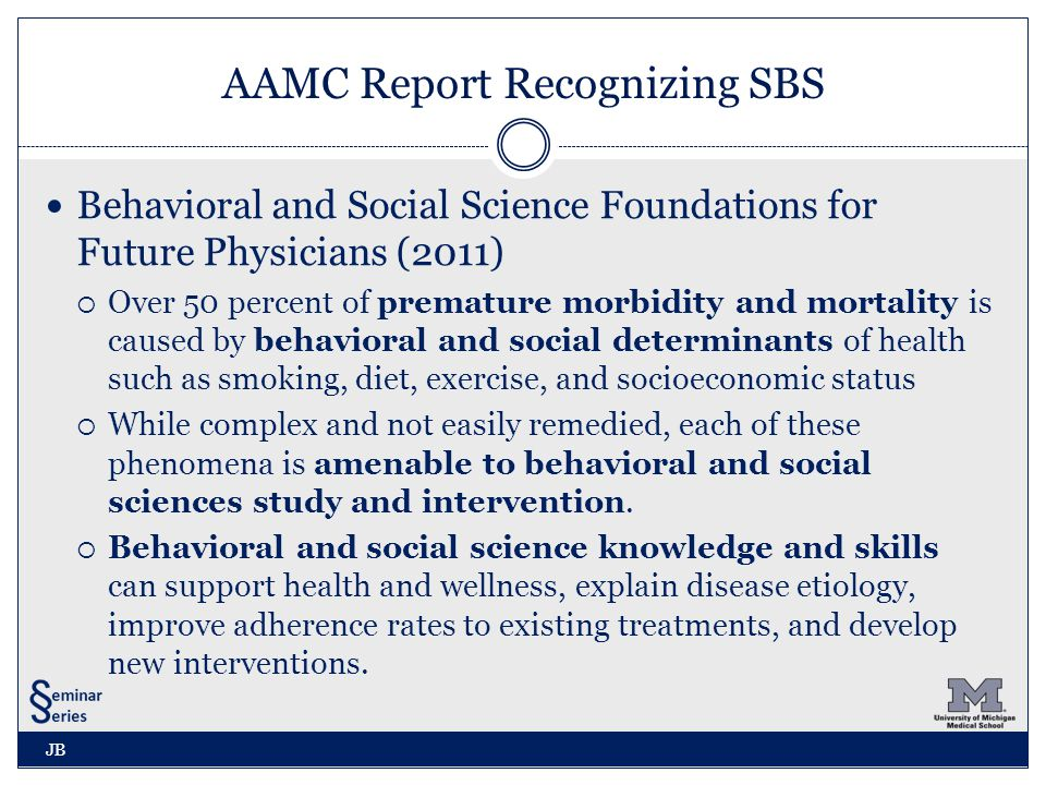 AAMC Report Recognizing SBS Behavioral and Social Science Foundations for Future Physicians (2011)  Over 50 percent of premature morbidity and mortality is caused by behavioral and social determinants of health such as smoking, diet, exercise, and socioeconomic status  While complex and not easily remedied, each of these phenomena is amenable to behavioral and social sciences study and intervention.
