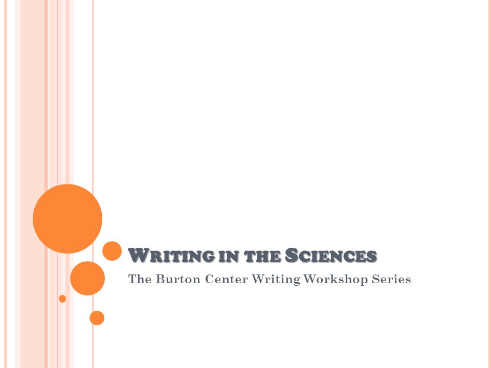 W RITING IN THE S CIENCES The Burton Center Writing Workshop Series