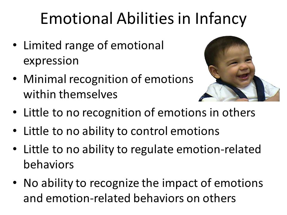 Emotional Abilities in Infancy Limited range of emotional expression Minimal recognition of emotions within themselves Little to no recognition of emo