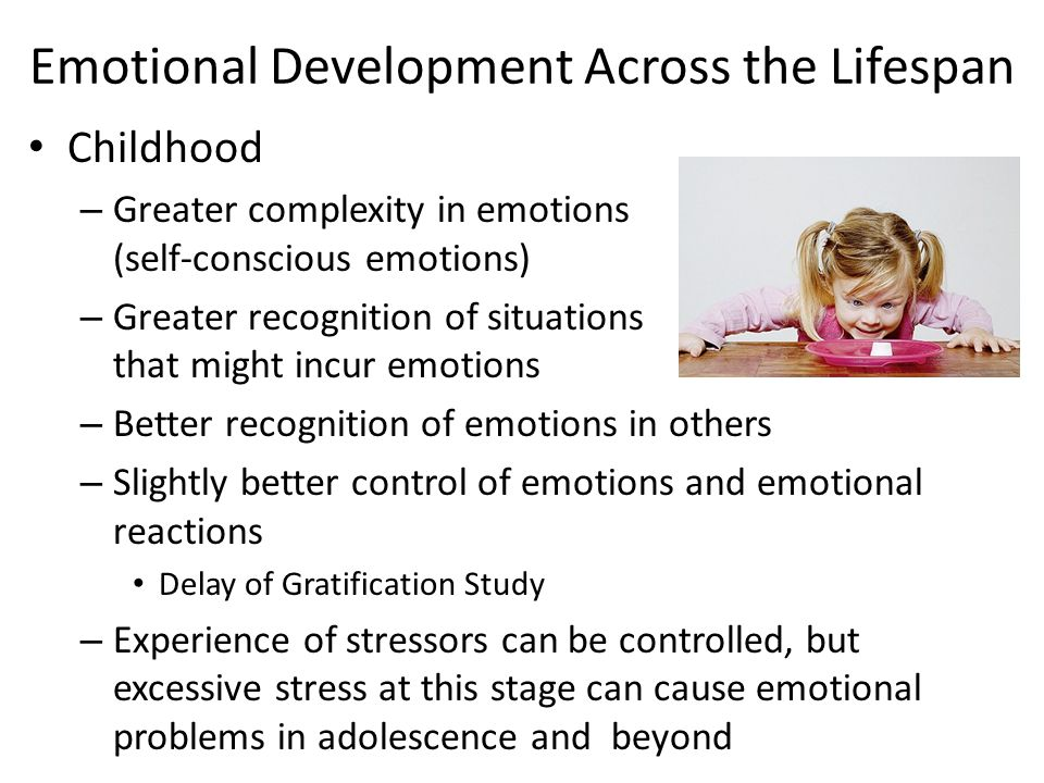 Emotional Development Across the Lifespan Childhood – Greater complexity in emotions (self-conscious emotions) – Greater recognition of situations tha