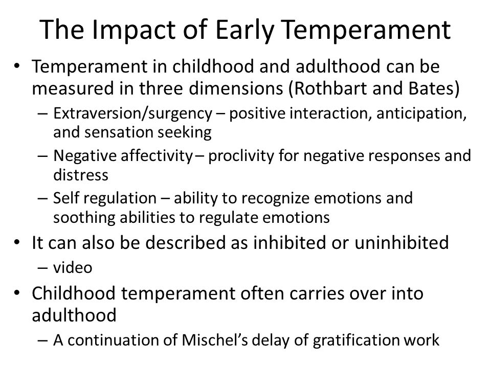 The Impact of Early Temperament Temperament in childhood and adulthood can be measured in three dimensions (Rothbart and Bates) – Extraversion/surgency – positive interaction, anticipation, and sensation seeking – Negative affectivity – proclivity for negative responses and distress – Self regulation – ability to recognize emotions and soothing abilities to regulate emotions It can also be described as inhibited or uninhibited – video Childhood temperament often carries over into adulthood – A continuation of Mischel's delay of gratification work
