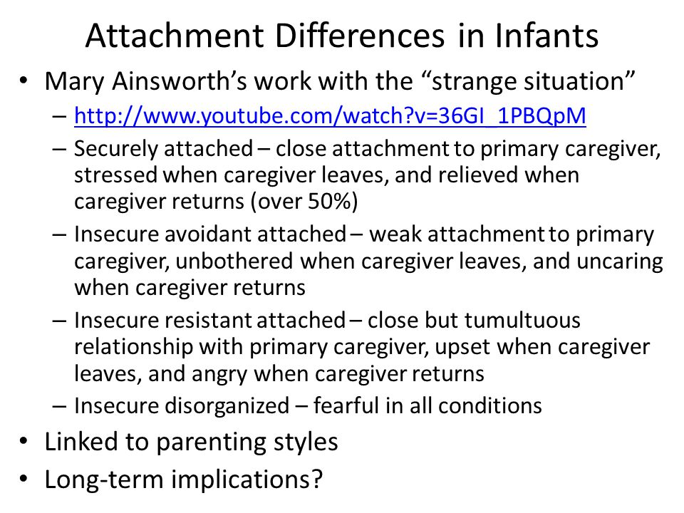 Attachment Differences in Infants Mary Ainsworth's work with the strange situation – http://www.youtube.com/watch v=36GI_1PBQpM http://www.youtube.com/watch v=36GI_1PBQpM – Securely attached – close attachment to primary caregiver, stressed when caregiver leaves, and relieved when caregiver returns (over 50%) – Insecure avoidant attached – weak attachment to primary caregiver, unbothered when caregiver leaves, and uncaring when caregiver returns – Insecure resistant attached – close but tumultuous relationship with primary caregiver, upset when caregiver leaves, and angry when caregiver returns – Insecure disorganized – fearful in all conditions Linked to parenting styles Long-term implications