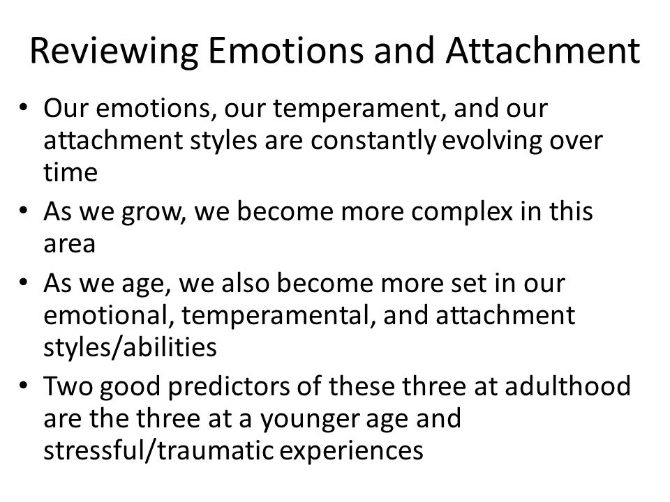 Reviewing Emotions and Attachment Our emotions, our temperament, and our attachment styles are constantly evolving over time As we grow, we become more complex in this area As we age, we also become more set in our emotional, temperamental, and attachment styles/abilities Two good predictors of these three at adulthood are the three at a younger age and stressful/traumatic experiences