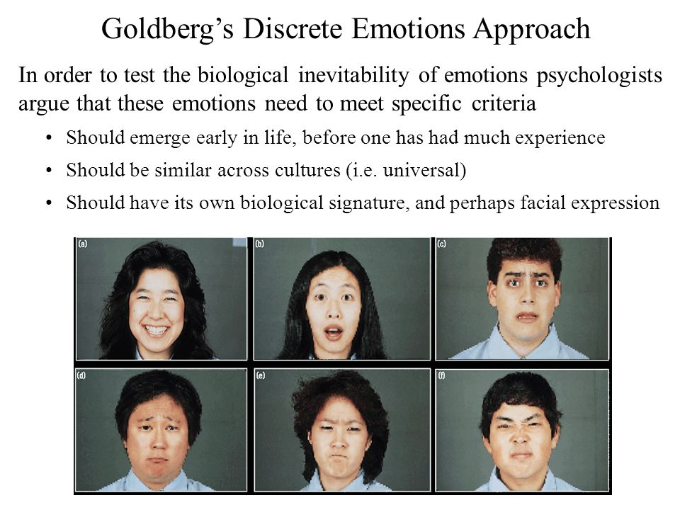 Goldberg's Discrete Emotions Approach In order to test the biological inevitability of emotions psychologists argue that these emotions need to meet s