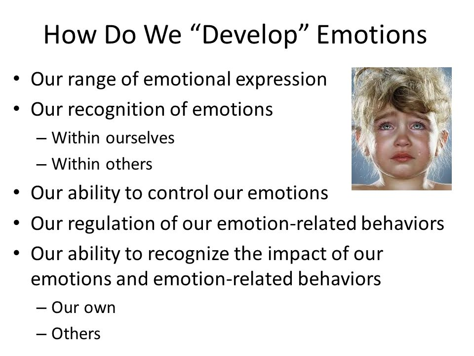 How Do We Develop Emotions Our range of emotional expression Our recognition of emotions – Within ourselves – Within others Our ability to control our emotions Our regulation of our emotion-related behaviors Our ability to recognize the impact of our emotions and emotion-related behaviors – Our own – Others