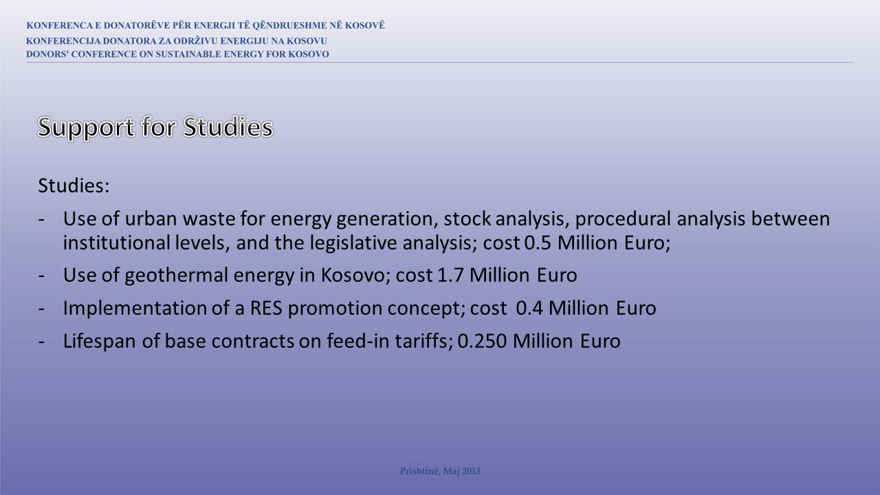 Studies: -Use of urban waste for energy generation, stock analysis, procedural analysis between institutional levels, and the legislative analysis; cost 0.5 Million Euro; -Use of geothermal energy in Kosovo; cost 1.7 Million Euro -Implementation of a RES promotion concept; cost 0.4 Million Euro -Lifespan of base contracts on feed-in tariffs; 0.250 Million Euro