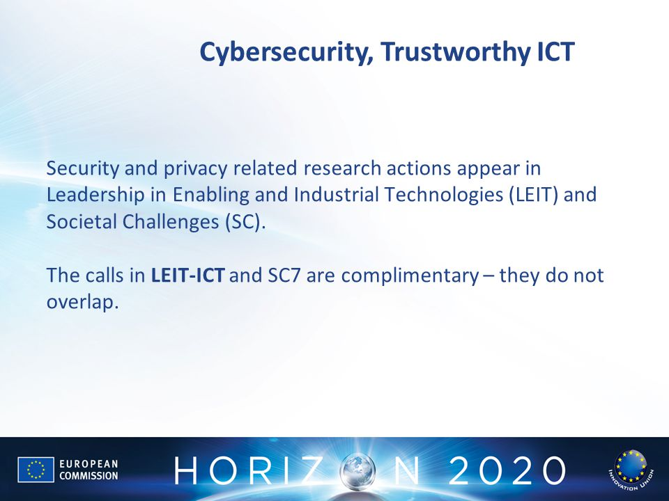 Cybersecurity, Trustworthy ICT Security and privacy related research actions appear in Leadership in Enabling and Industrial Technologies (LEIT) and Societal Challenges (SC).